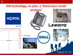 old technology no plan a bleed your assets strategy