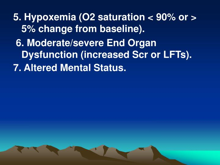 5. Hypoxemia (O2 saturation < 90% or > 5% change from baseline).