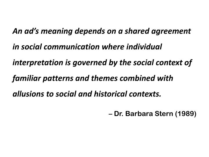 An ad's meaning depends on a shared agreement in social communication where individual interpretation is governed by the social context of familiar patterns and themes combined with allusions to social and historical contexts.