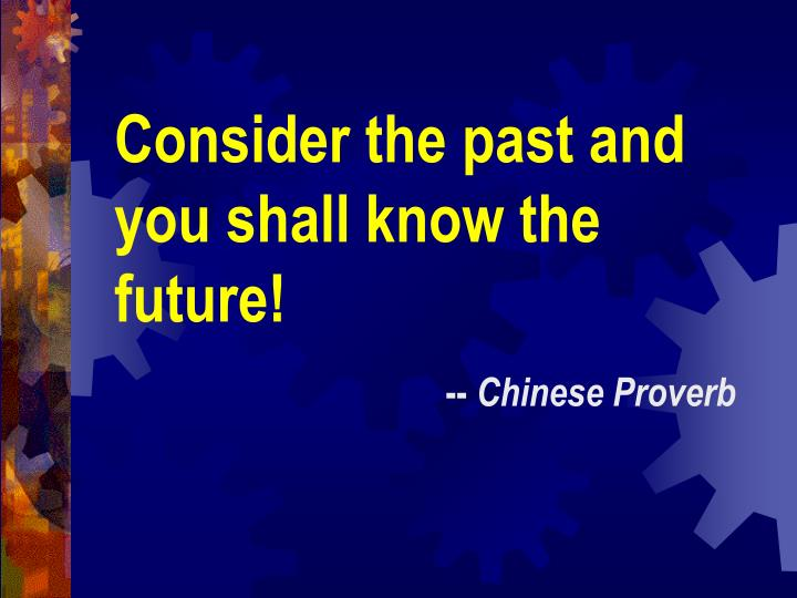 Consider the past and you shall know the future!
