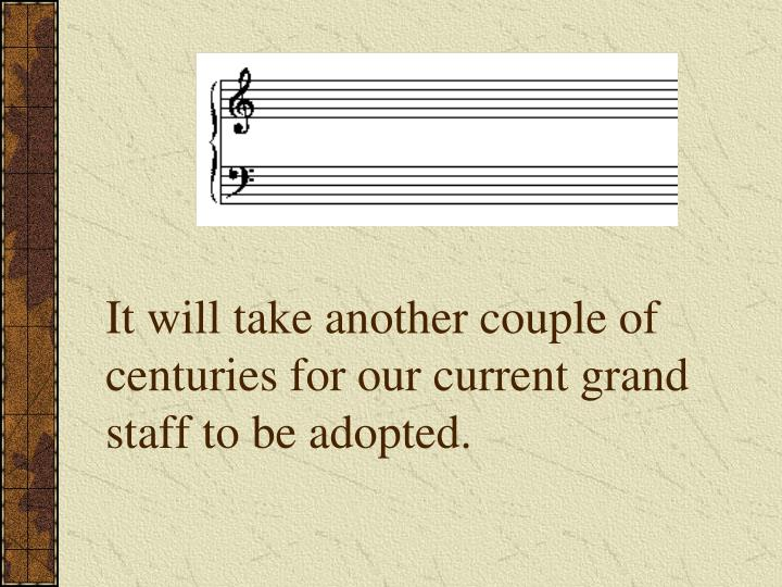 It will take another couple of centuries for our current grand staff to be adopted.
