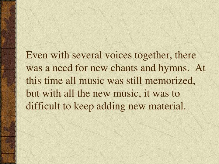 Even with several voices together, there was a need for new chants and hymns.  At this time all music was still memorized, but with all the new music, it was to difficult to keep adding new material.