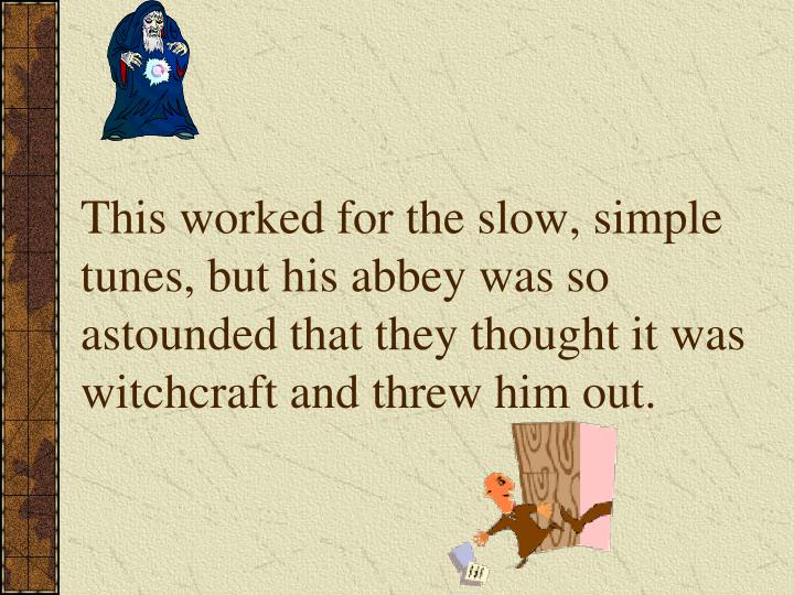 This worked for the slow, simple tunes, but his abbey was so astounded that they thought it was witchcraft and threw him out.