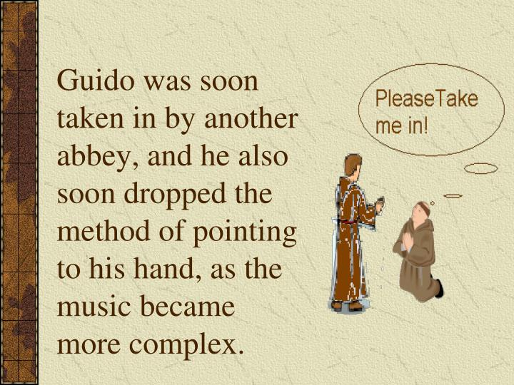 Guido was soon taken in by another abbey, and he also soon dropped the method of pointing to his hand, as the music became more complex.