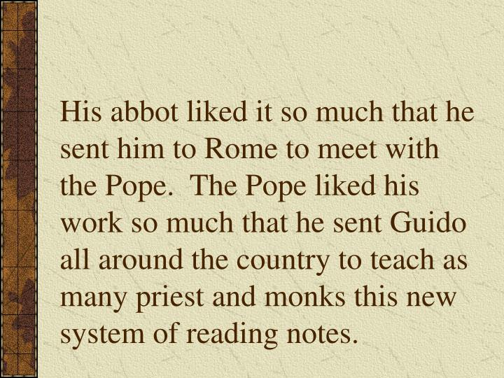 His abbot liked it so much that he sent him to Rome to meet with the Pope.  The Pope liked his work so much that he sent Guido all around the country to teach as many priest and monks this new system of reading notes.