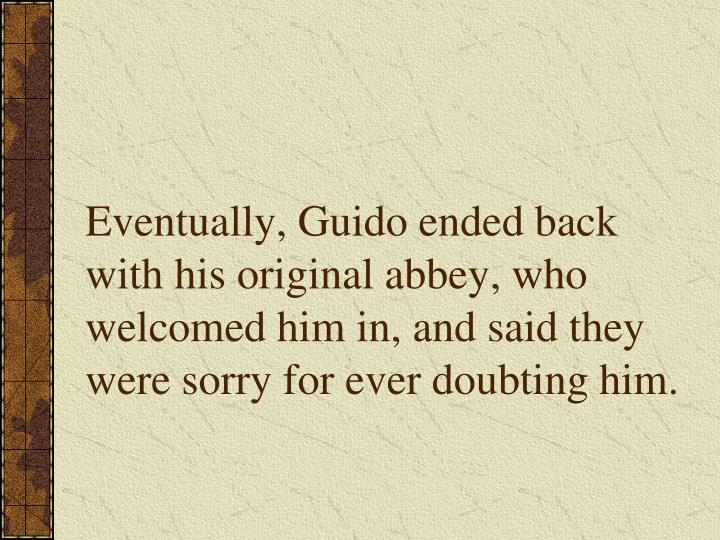 Eventually, Guido ended back with his original abbey, who welcomed him in, and said they were sorry for ever doubting him.