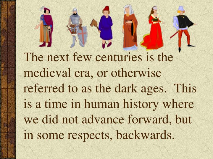 The next few centuries is the medieval era, or otherwise