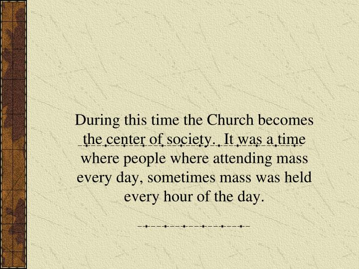 During this time the Church becomes the center of society.  It was a time where people where attending mass every day, sometimes mass was held every hour of the day.