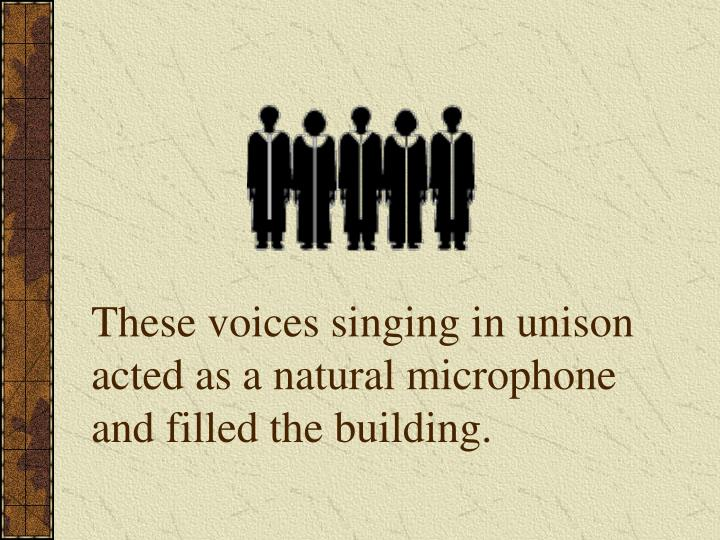 These voices singing in unison acted as a natural microphone and filled the building.