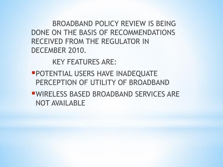 BROADBAND POLICY REVIEW IS BEING DONE ON THE BASIS OF RECOMMENDATIONS RECEIVED FROM THE REGULATOR IN DECEMBER 2010.