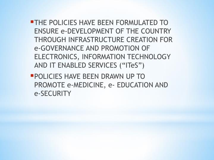 THE POLICIES HAVE BEEN FORMULATED TO ENSURE e-DEVELOPMENT OF THE COUNTRY THROUGH INFRASTRUCTURE CREATION FOR e-GOVERNANCE AND PROMOTION OF ELECTRONICS, INFORMATION TECHNOLOGY AND IT ENABLED SERVICES (