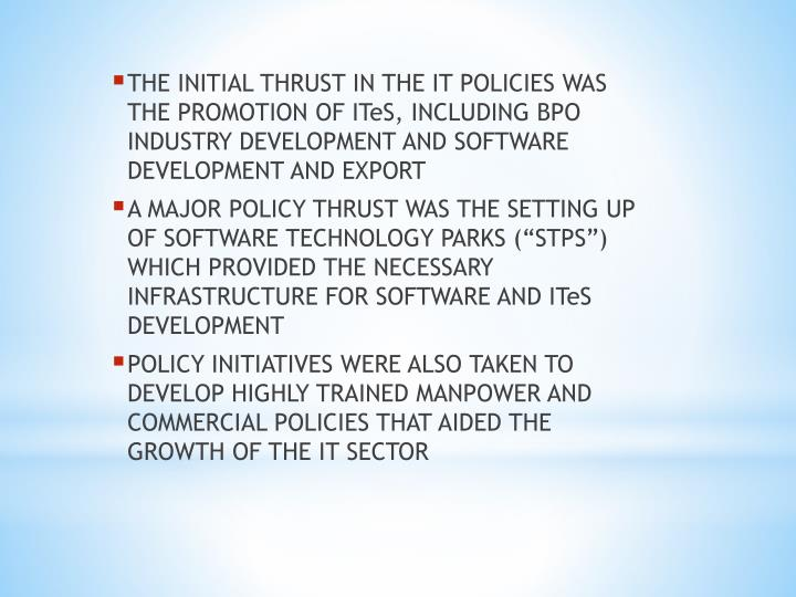THE INITIAL THRUST IN THE IT POLICIES WAS THE PROMOTION OF ITeS, INCLUDING BPO INDUSTRY DEVELOPMENT AND SOFTWARE DEVELOPMENT AND EXPORT