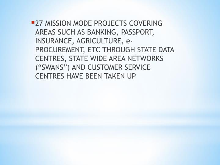 27 MISSION MODE PROJECTS COVERING AREAS SUCH AS BANKING, PASSPORT, INSURANCE, AGRICULTURE, e-PROCUREMENT, ETC THROUGH STATE DATA CENTRES, STATE WIDE AREA NETWORKS (