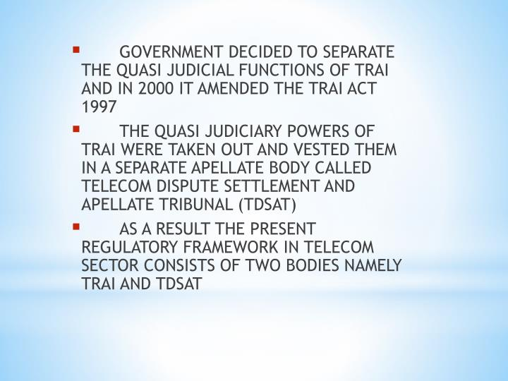 GOVERNMENT DECIDED TO SEPARATE THE QUASI JUDICIAL FUNCTIONS OF TRAI AND IN 2000 IT AMENDED THE TRAI ACT 1997