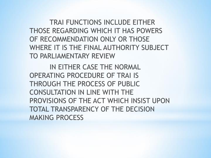 TRAI FUNCTIONS INCLUDE EITHER THOSE REGARDING WHICH IT HAS POWERS OF RECOMMENDATION ONLY OR THOSE WHERE IT IS THE FINAL AUTHORITY SUBJECT TO PARLIAMENTARY REVIEW