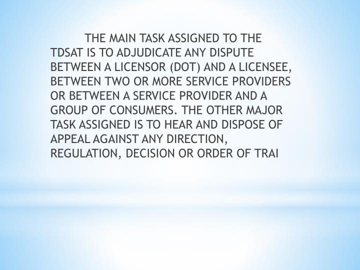 THE MAIN TASK ASSIGNED TO THE TDSAT IS TO ADJUDICATE ANY DISPUTE BETWEEN A LICENSOR (DOT) AND A LICENSEE, BETWEEN TWO OR MORE SERVICE PROVIDERS OR BETWEEN A SERVICE PROVIDER AND A GROUP OF CONSUMERS. THE OTHER MAJOR TASK ASSIGNED IS TO HEAR AND DISPOSE OF APPEAL AGAINST ANY DIRECTION, REGULATION, DECISION OR ORDER OF TRAI