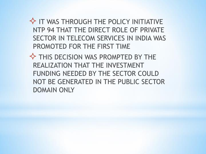 IT WAS THROUGH THE POLICY INITIATIVE NTP 94 THAT THE DIRECT ROLE OF PRIVATE SECTOR IN TELECOM SERVICES IN INDIA WAS PROMOTED FOR THE FIRST TIME