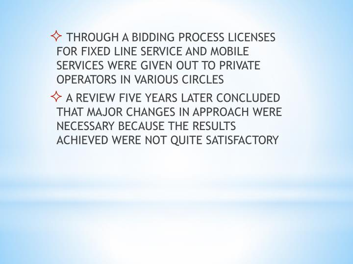THROUGH A BIDDING PROCESS LICENSES FOR FIXED LINE SERVICE AND MOBILE SERVICES WERE GIVEN OUT TO PRIVATE OPERATORS IN VARIOUS CIRCLES