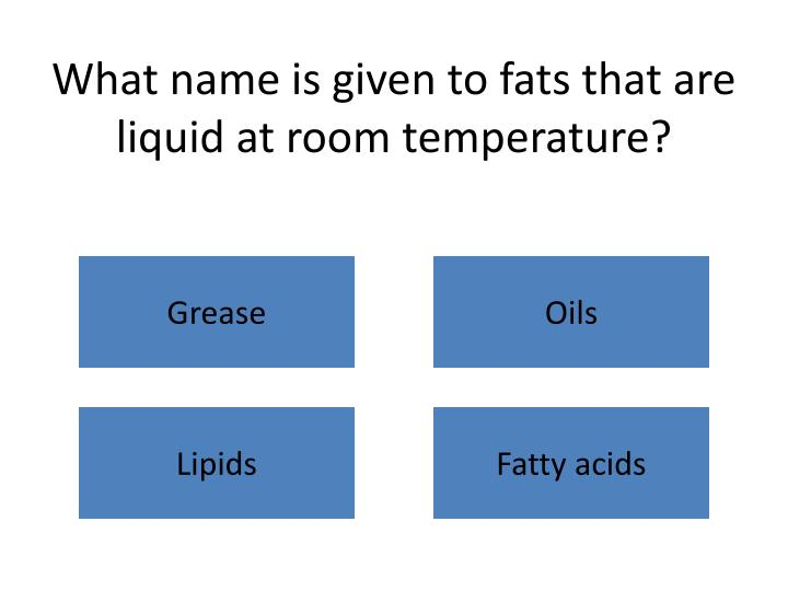 What name is given to fats that are liquid at room temperature?