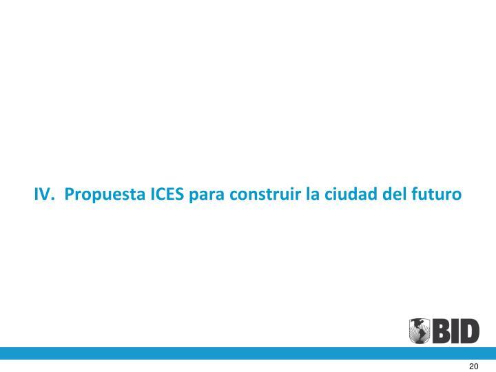 IV.  Propuesta ICES para construir la ciudad del futuro
