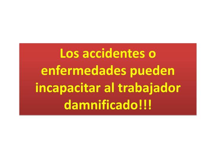 Los accidentes o enfermedades pueden incapacitar al trabajador damnificado!!!