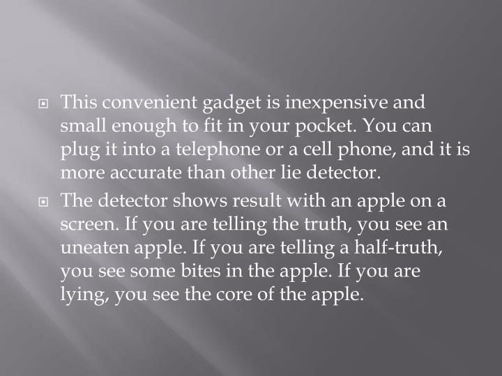 This convenient gadget is inexpensive and small enough to fit in your pocket. You can plug it into a telephone or a cell phone, and it is more accurate than other lie detector.
