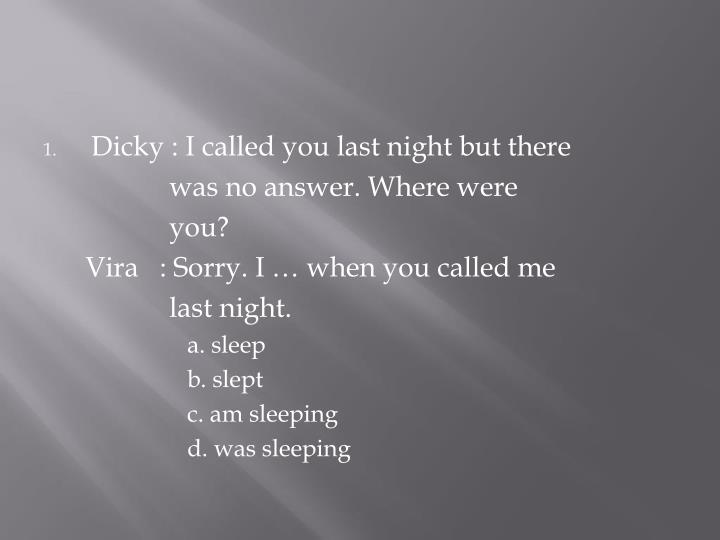 Dicky : I called you last night but there