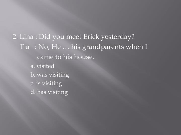 2. Lina : Did you meet Erick yesterday?