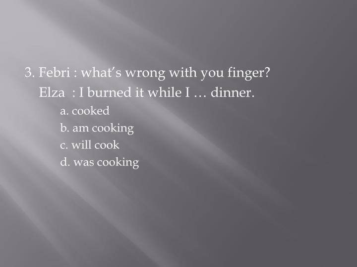 3. Febri : what's wrong with you finger?