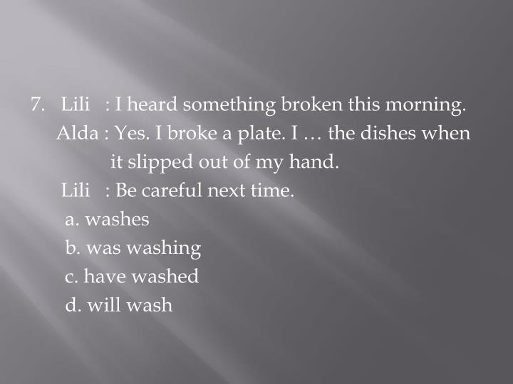 7.   Lili   : I heard something broken this morning.