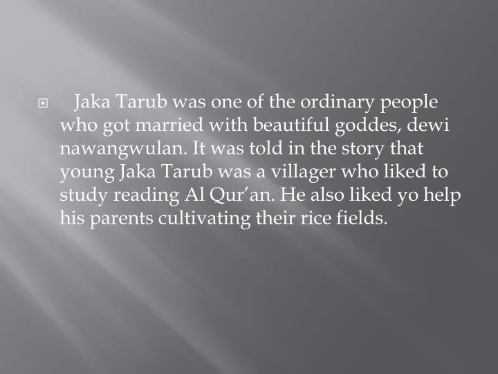 Jaka Tarub was one of the ordinary people who got married with beautiful goddes, dewi nawangwulan. It was told in the story that young Jaka Tarub was a villager who liked to study reading Al Qur'an. He also liked yo help his parents cultivating their rice fields.