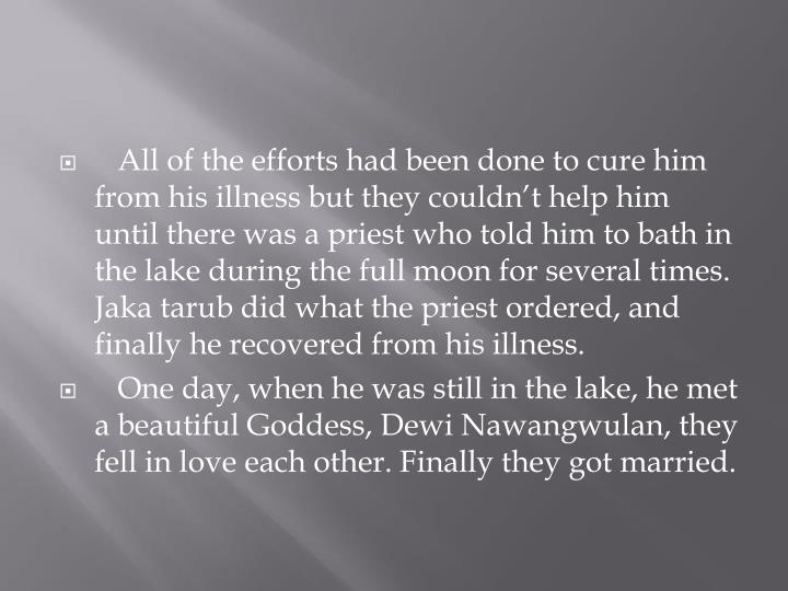 All of the efforts had been done to cure him from his illness but they couldn't help him until there was a priest who told him to bath in the lake during the full moon for several times. Jaka tarub did what the priest ordered, and finally he recovered from his illness.