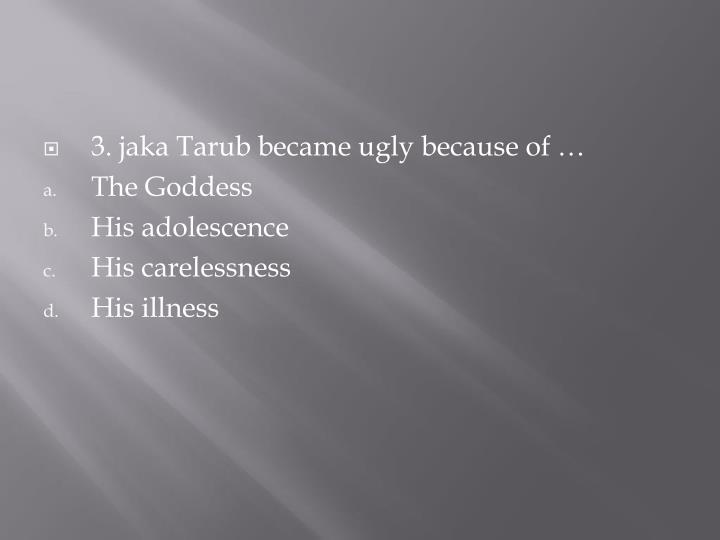 3. jaka Tarub became ugly because of …
