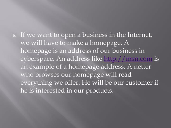If we want to open a business in the Internet, we will have to make a homepage. A homepage is an address of our business in cyberspace. An address like