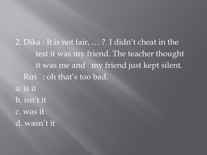 2. Dika : It is not fair, … ?  I didn't cheat in the