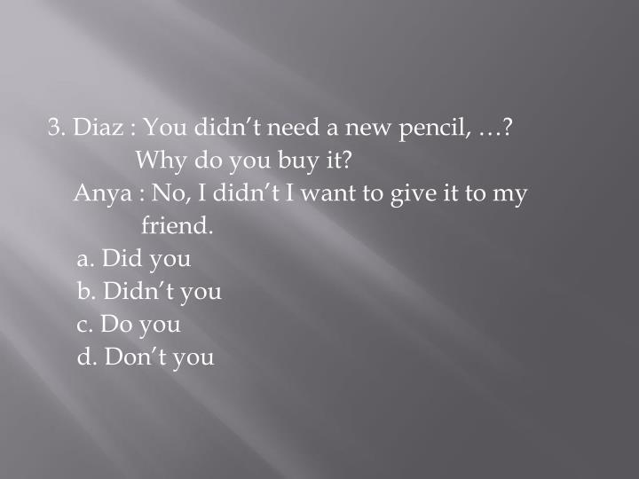 3. Diaz : You didn't need a new pencil, …?
