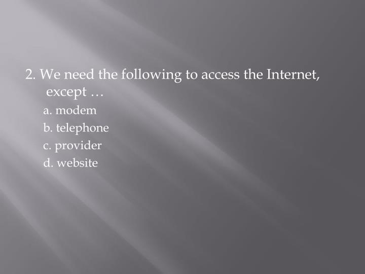 2. We need the following to access the Internet, except …