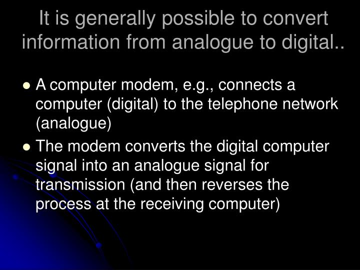 It is generally possible to convert information from analogue to digital..