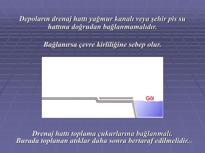 Depoların drenaj hattı yağmur kanalı veya şehir pis su hattına doğrudan bağlanmamalıdır.