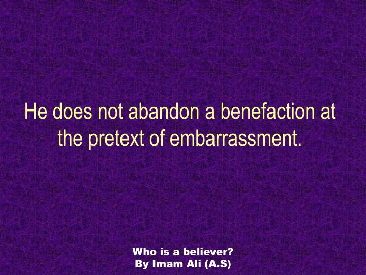 He does not abandon a benefaction at the pretext of embarrassment.