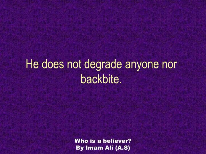 He does not degrade anyone nor backbite.