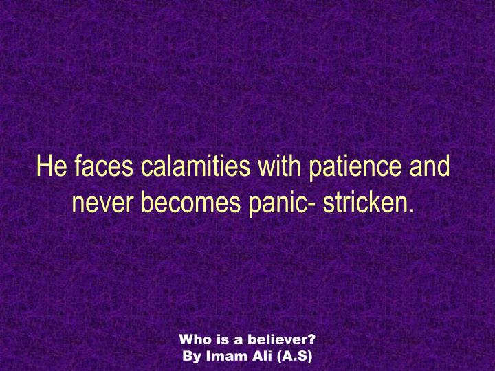 He faces calamities with patience and never becomes panic- stricken.