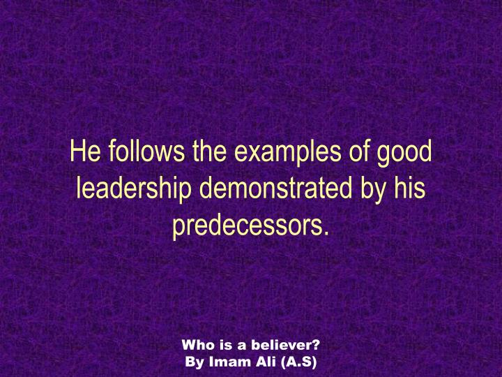 He follows the examples of good leadership demonstrated by his predecessors.