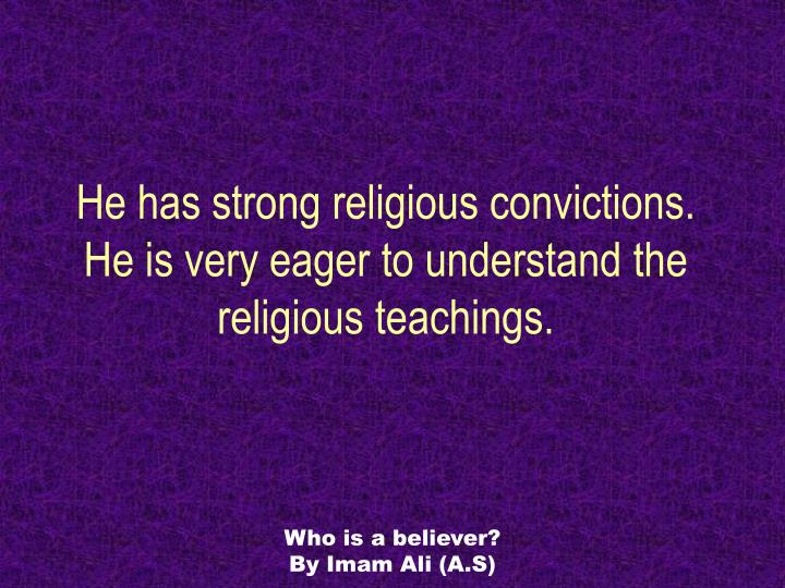 He has strong religious convictions he is very eager to understand the religious teachings