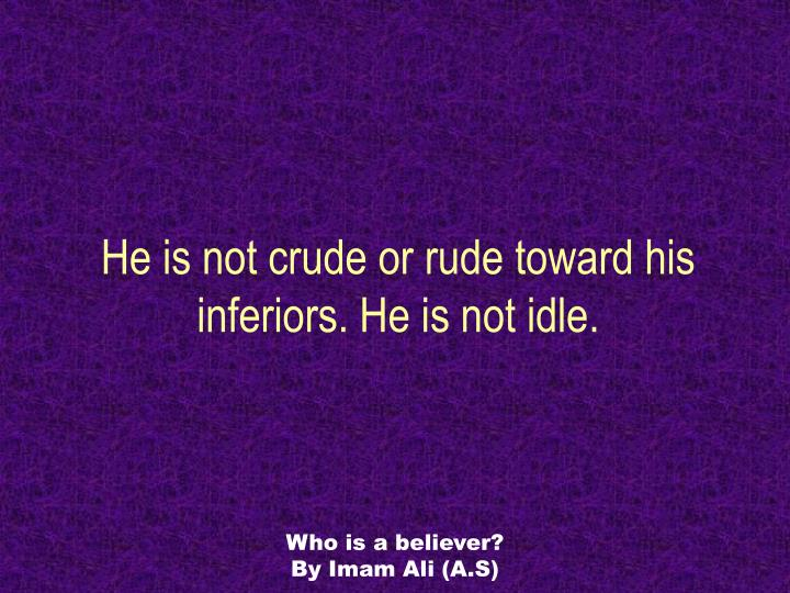 He is not crude or rude toward his inferiors. He is not idle.