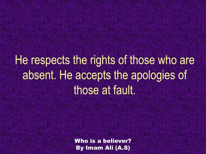 He respects the rights of those who are absent. He accepts the apologies of those at fault.