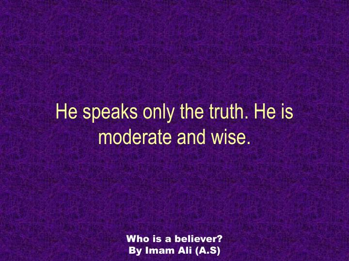 He speaks only the truth. He is moderate and wise.