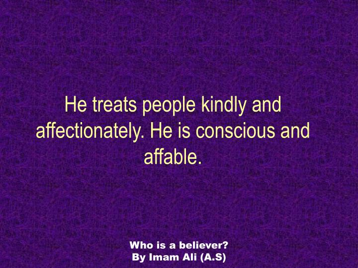 He treats people kindly and affectionately. He is conscious and affable.