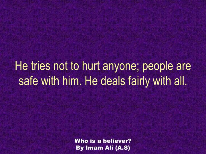 He tries not to hurt anyone; people are safe with him. He deals fairly with all.