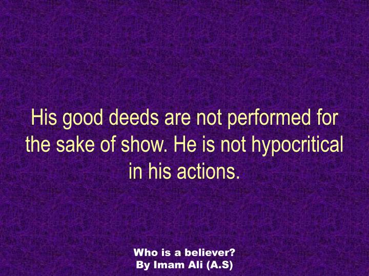 His good deeds are not performed for the sake of show. He is not hypocritical in his actions.